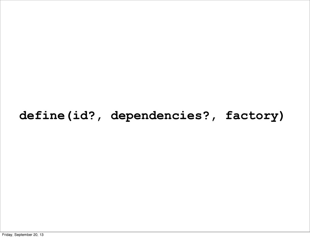 define(id?, dependencies?, factory) Friday, Sep...
