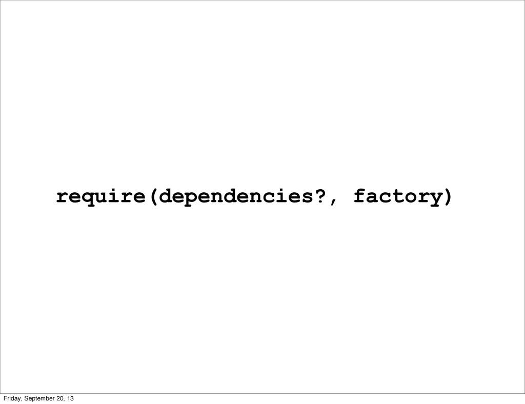 require(dependencies?, factory) Friday, Septemb...