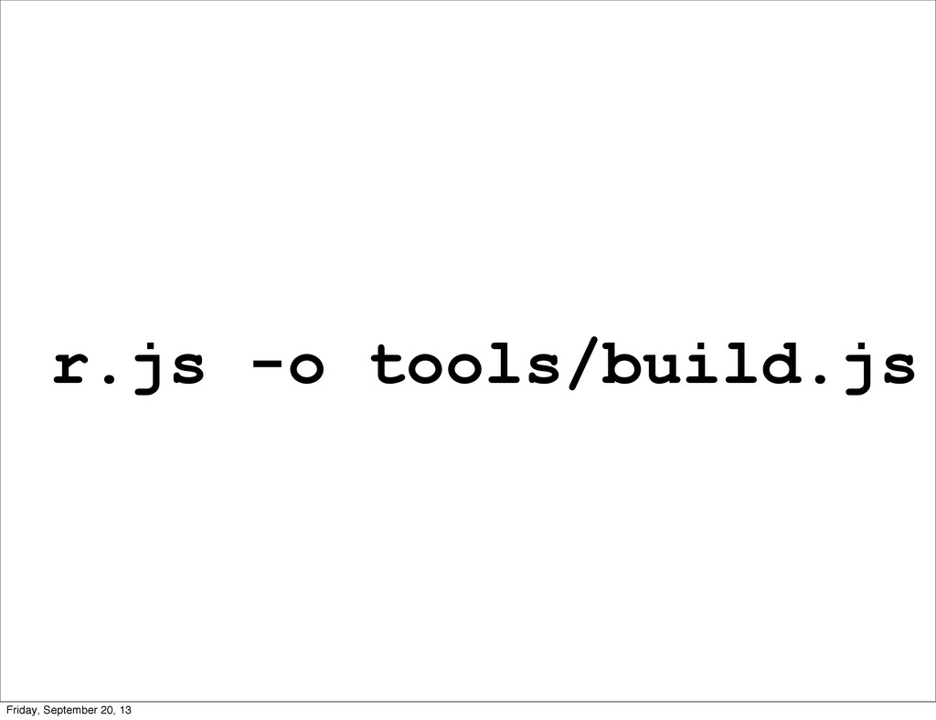 r.js -o tools/build.js Friday, September 20, 13