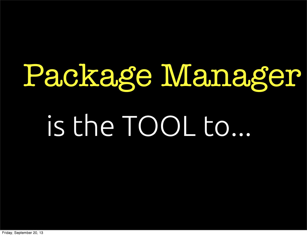 Package Manager is the TOOL to... Friday, Septe...