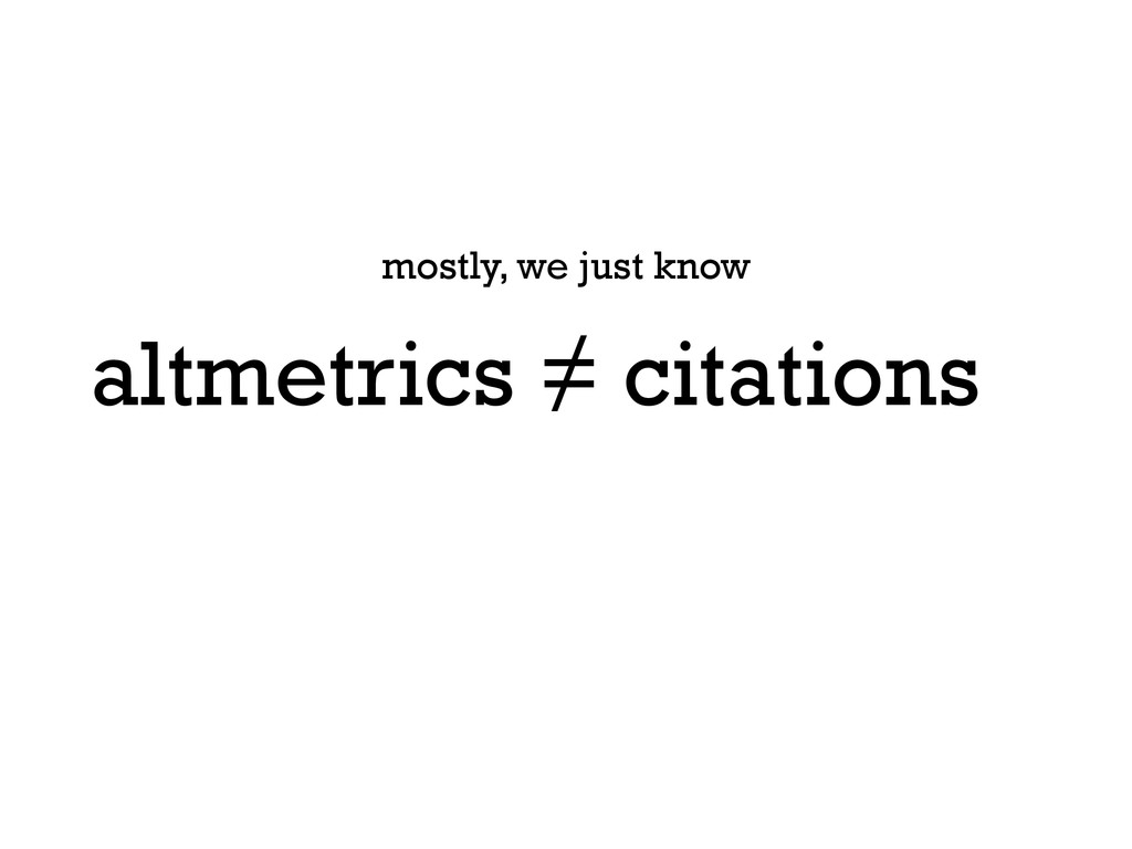 altmetrics ≠ citations mostly, we just know