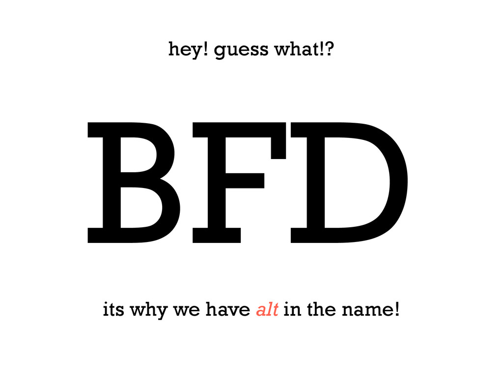 BFD hey! guess what!? its why we have alt in th...