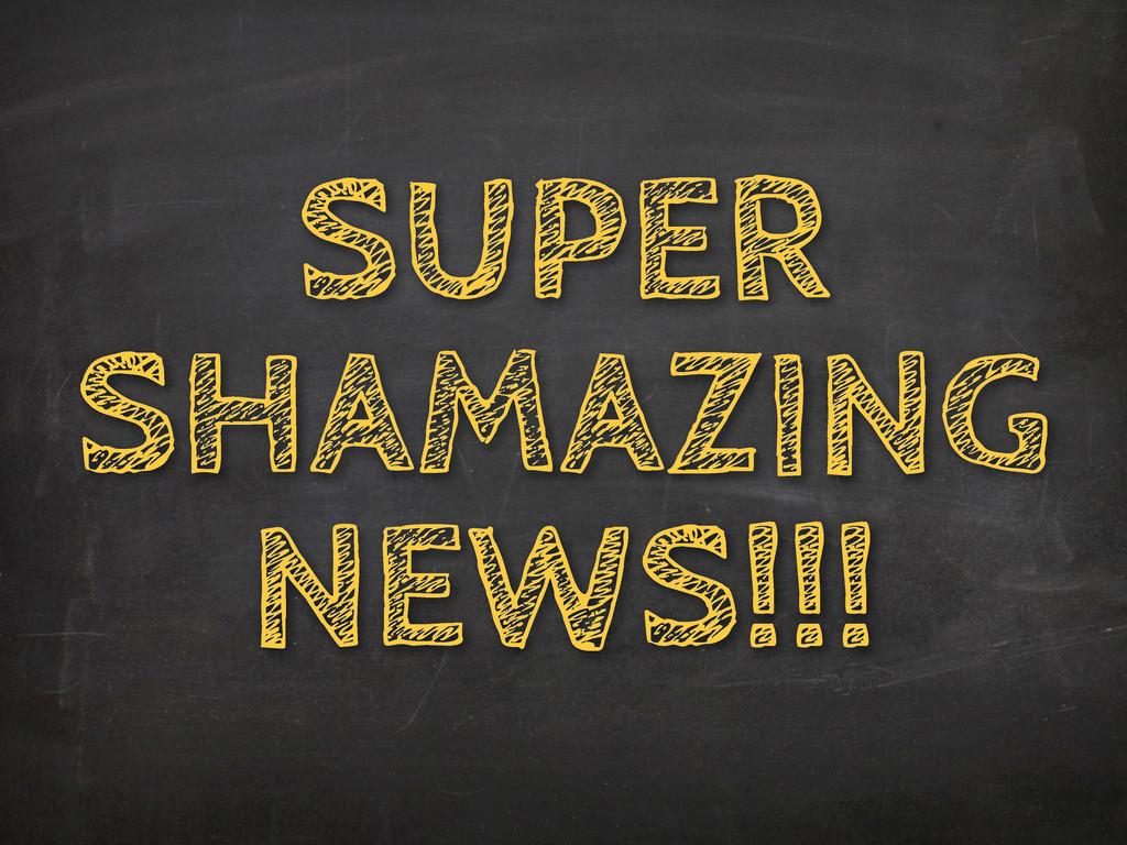 SUPER SHAMAZING NEWS!!!