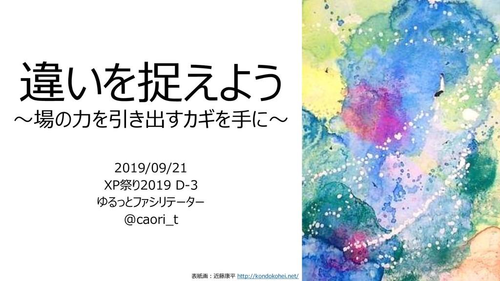 違いを捉えよう ~場の力を引き出すカギを手に~ 2019/09/21 XP祭り2019 D-3...