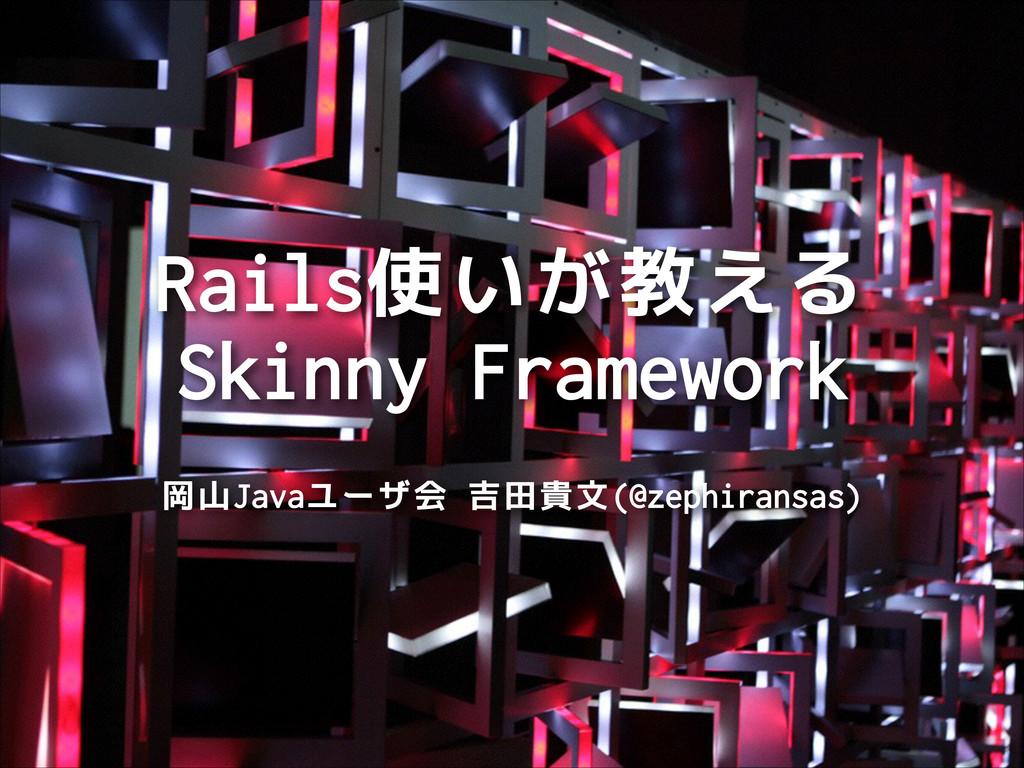 Rails使いが教える Skinny Framework 岡山Javaユーザ会 吉田貴文(@...