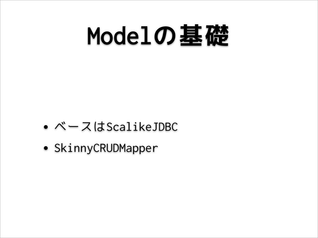 Modelの基礎 •ベースはScalikeJDBC •SkinnyCRUDMapper