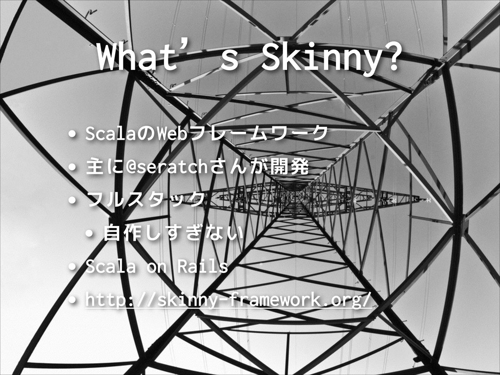 What's Skinny? •ScalaのWebフレームワーク •主に@seratchさんが...