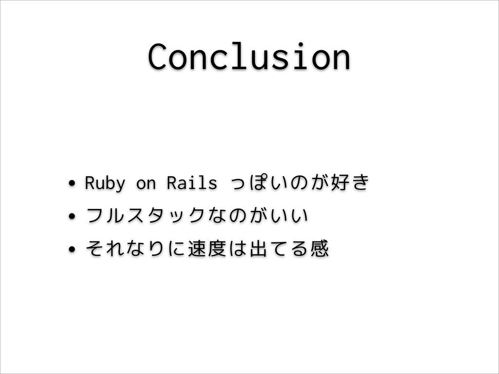 Conclusion •Ruby on Rails っぽいのが好き •フルスタックなのがいい ...