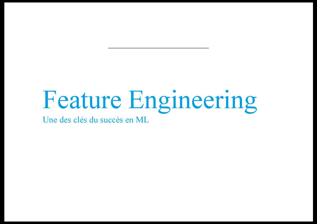 Feature Engineering Une des clés du succès en ML