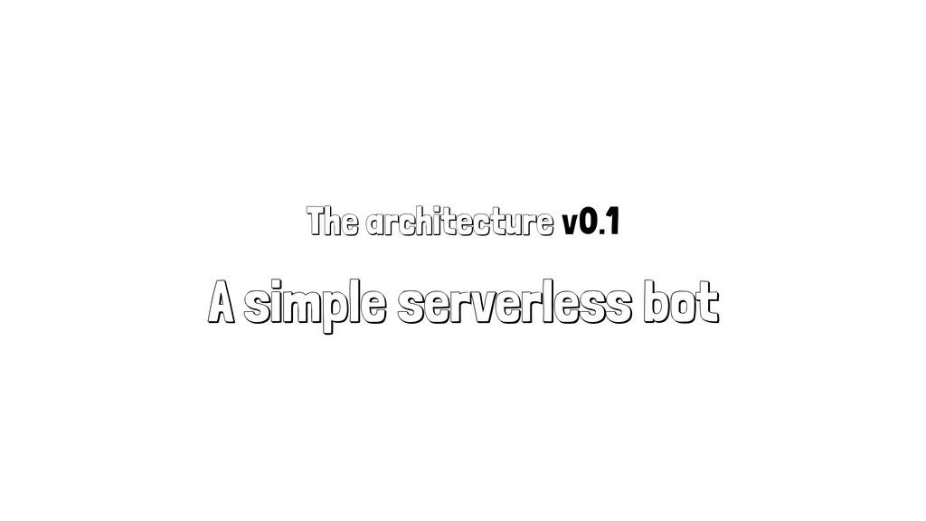 The architecture v0.1 A simple serverless bot