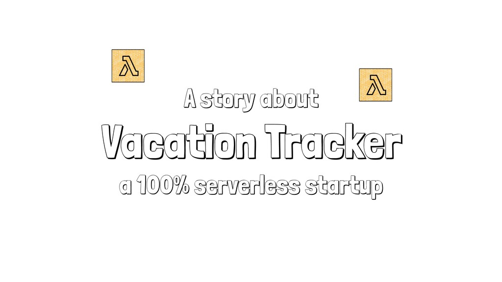 A story about Vacation Tracker a 100% serverles...