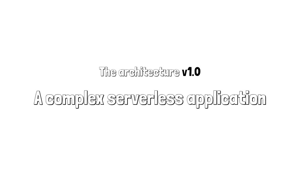 The architecture v1.0 A complex serverless appl...