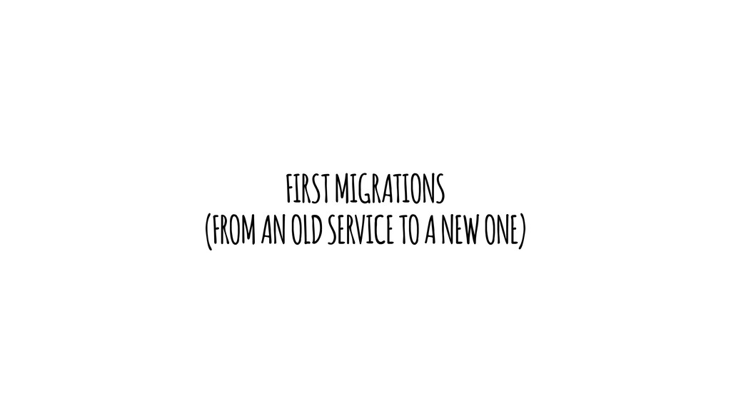 FIRST MIGRATIONS (FROM AN OLD SERVICE TO A NEW ...
