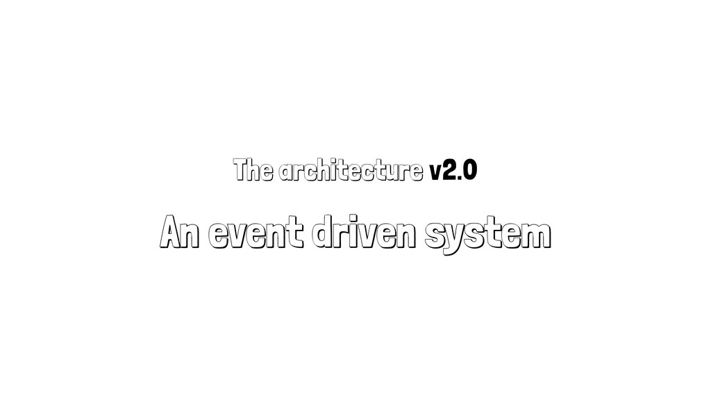 The architecture v2.0 An event driven system