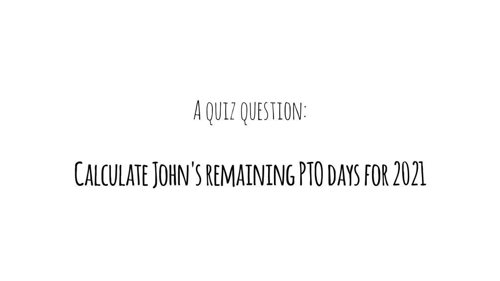 A quiz question: Calculate John's remaining PTO...