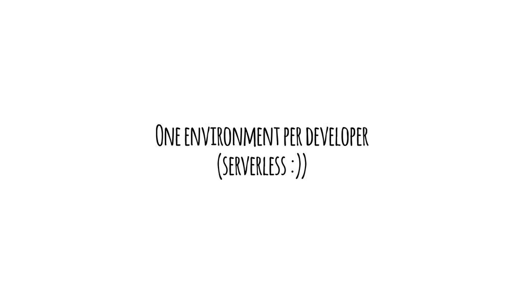 One environment per developer (serverless :))
