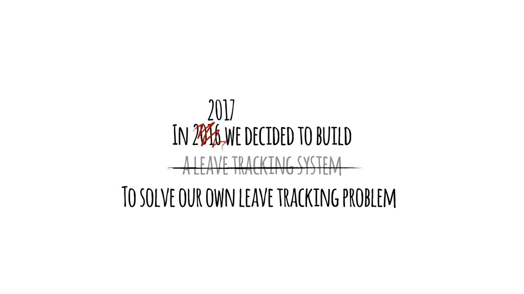 In 2016 we decided to build a leave tracking sy...