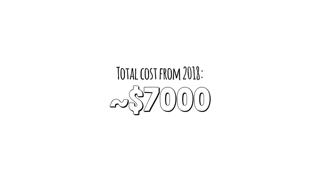 Total cost from 2018: ~$7000