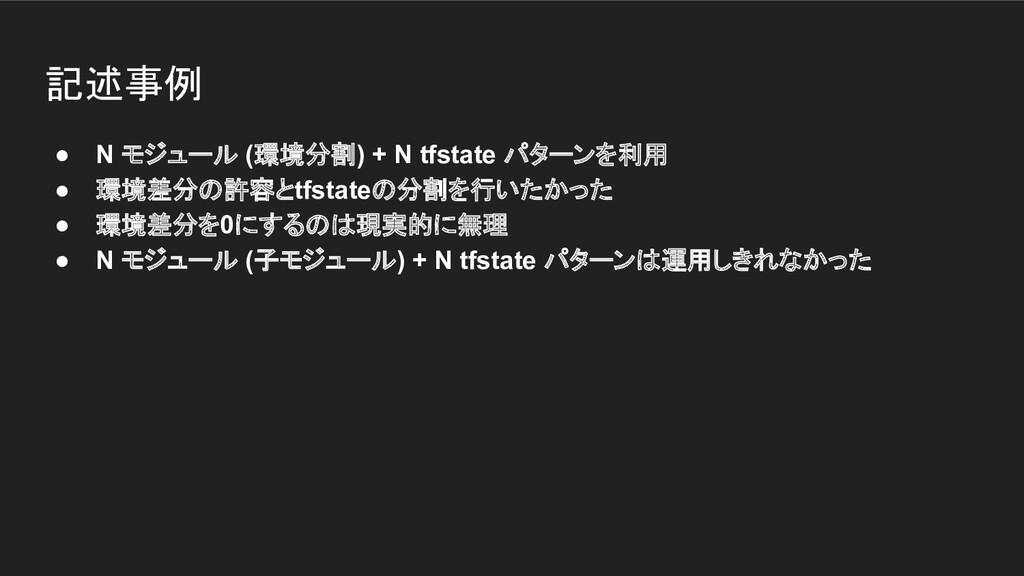 記述事例 ● N モジュール (環境分割) + N tfstate パターンを利用 ● 環境差...