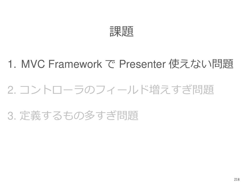 218 課題 1. MVC Framework で Presenter 使えない問題 2. コ...