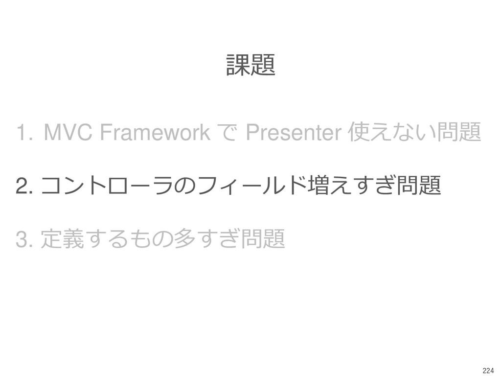 224 課題 1. MVC Framework で Presenter 使えない問題 2. コ...