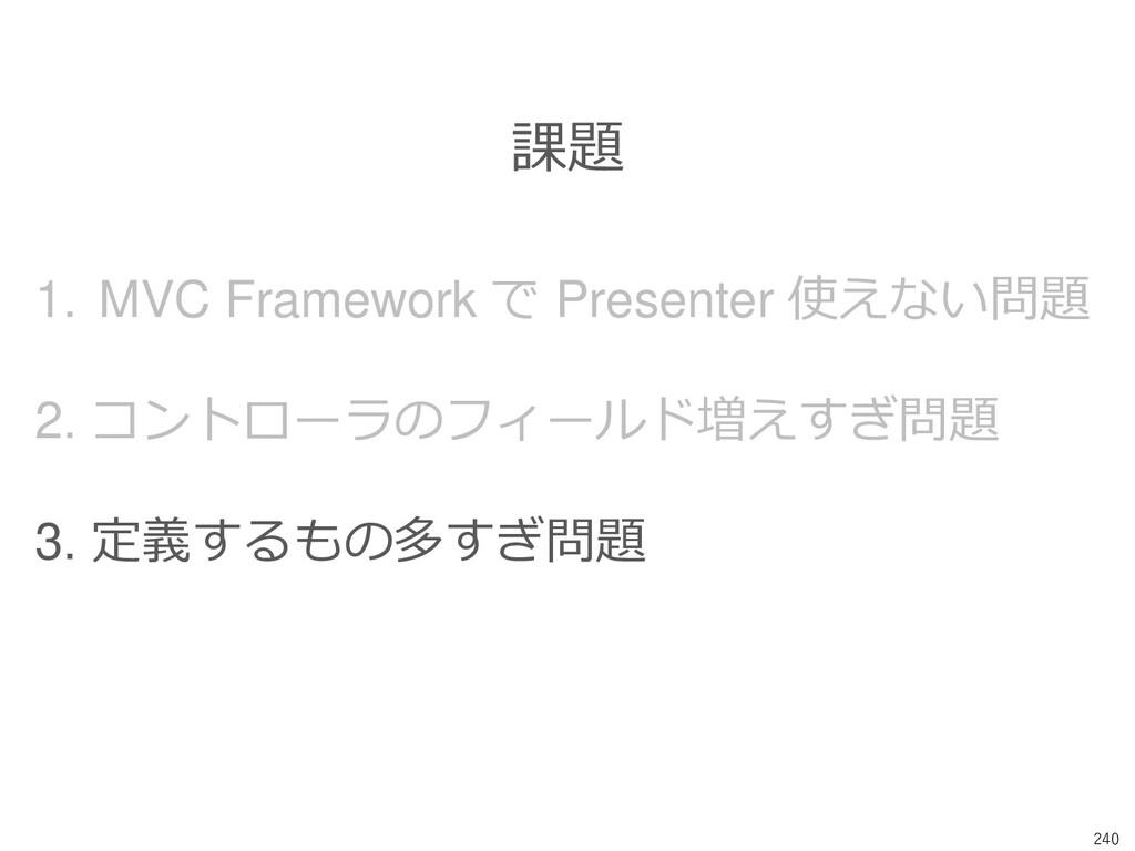 240 課題 1. MVC Framework で Presenter 使えない問題 2. コ...
