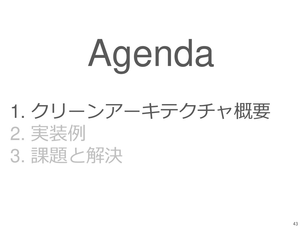 43 Agenda 1. クリーンアーキテクチャ概要 2. 実装例 3. 課題と解決