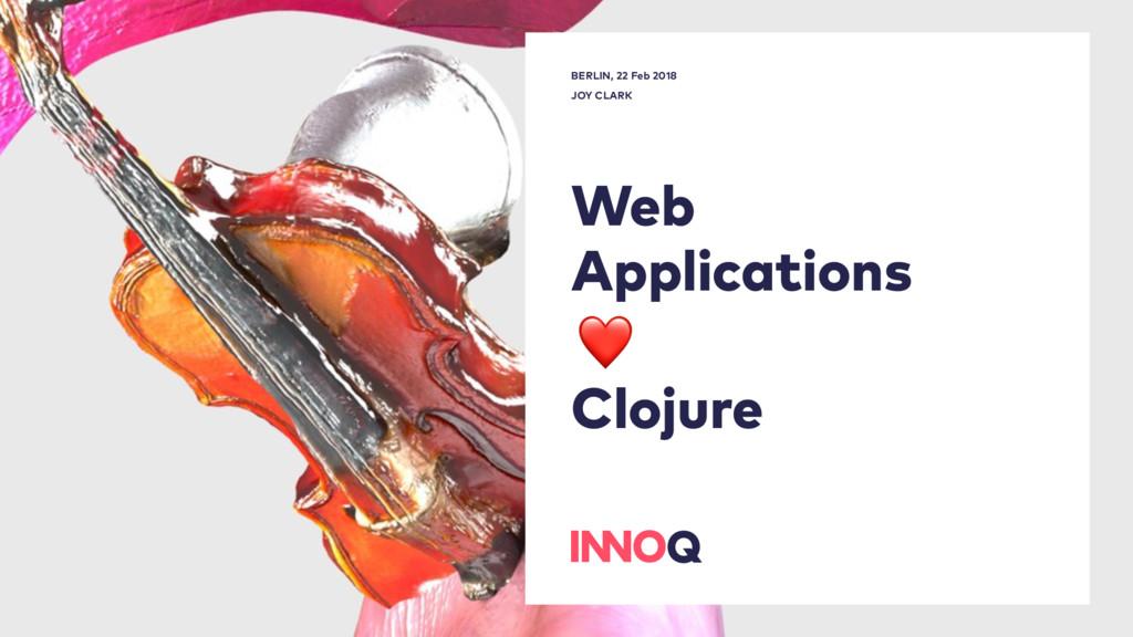 Web Applications Clojure BERLIN, 22 Feb 2018 J...