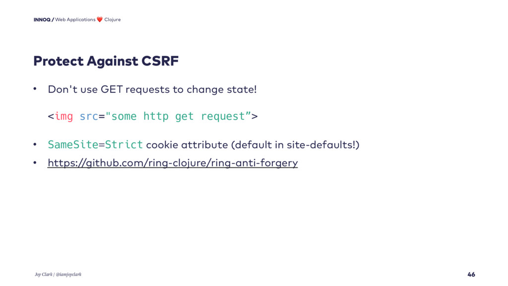 Protect Against CSRF 46 • Don't use GET request...