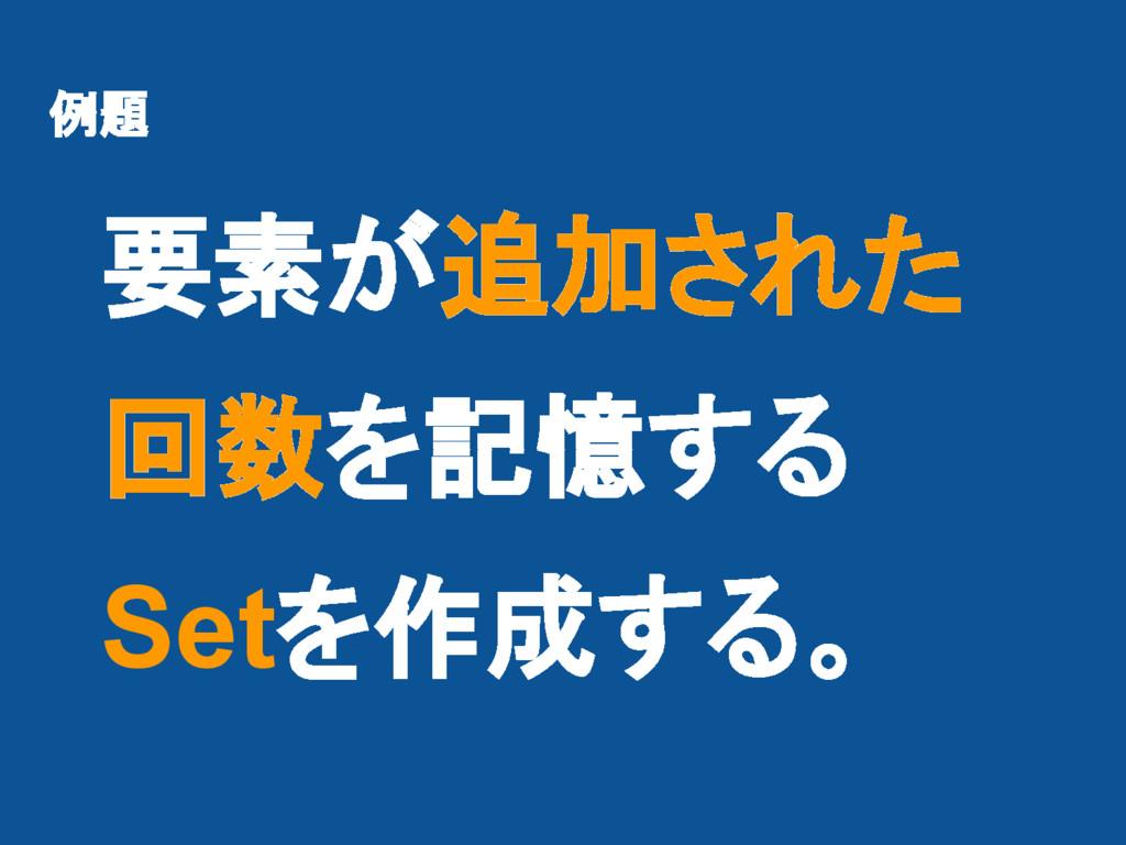 例題 要素が追加された 回数を記憶する Setを作成する。