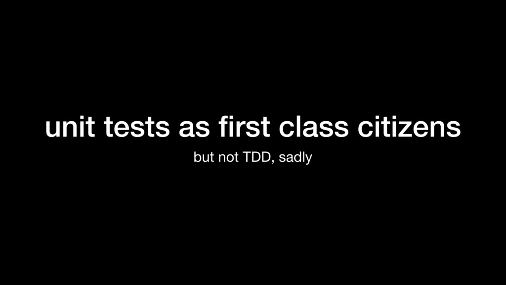unit tests as first class citizens but not TDD, ...