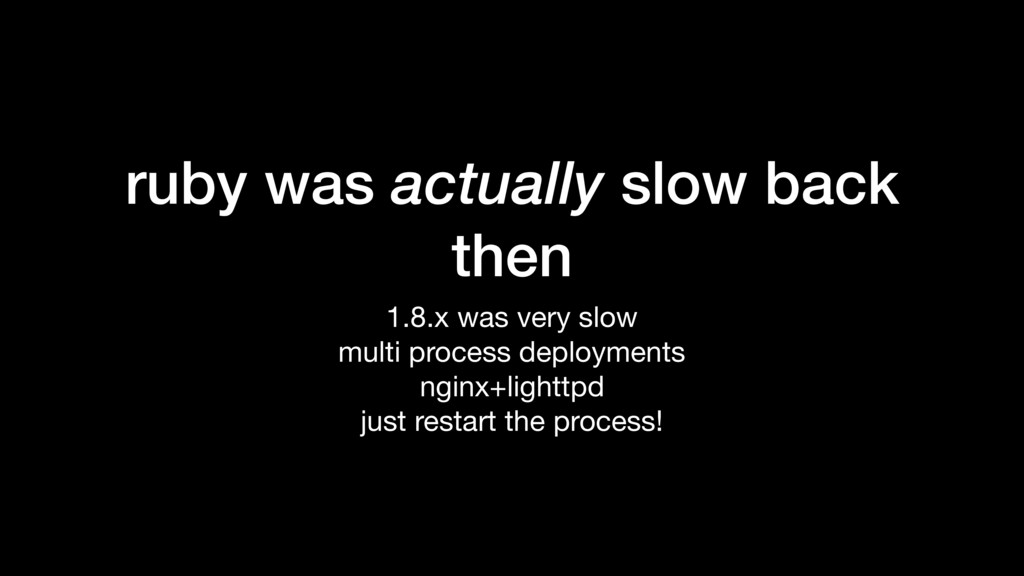 ruby was actually slow back then 1.8.x was very...
