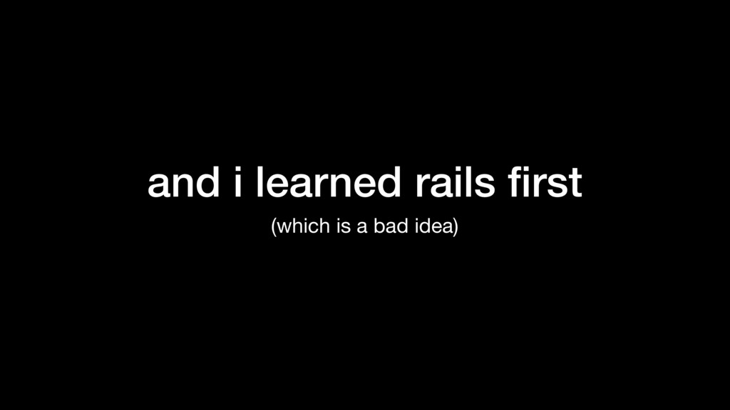 and i learned rails first (which is a bad idea)