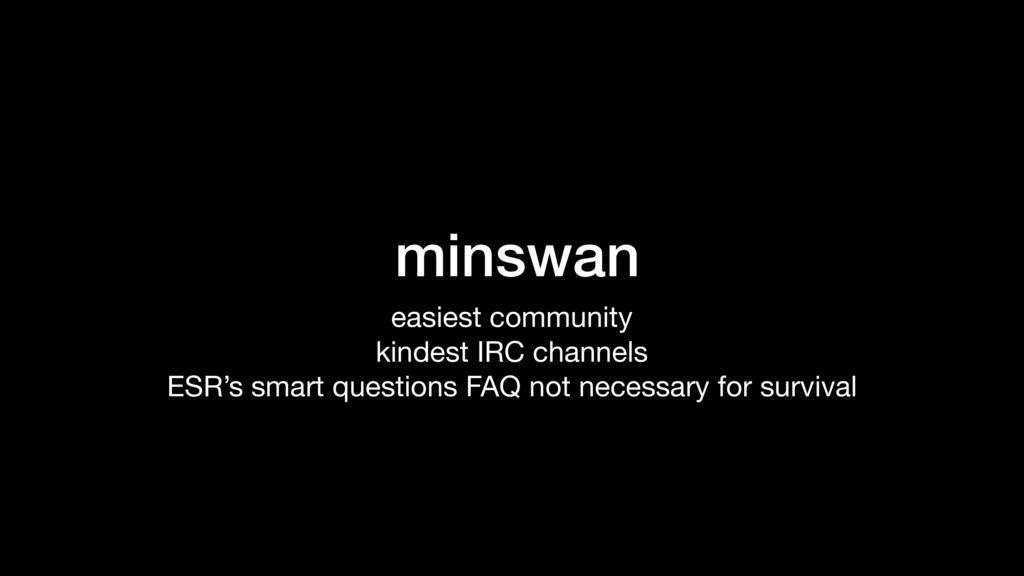 minswan easiest community  kindest IRC channels...