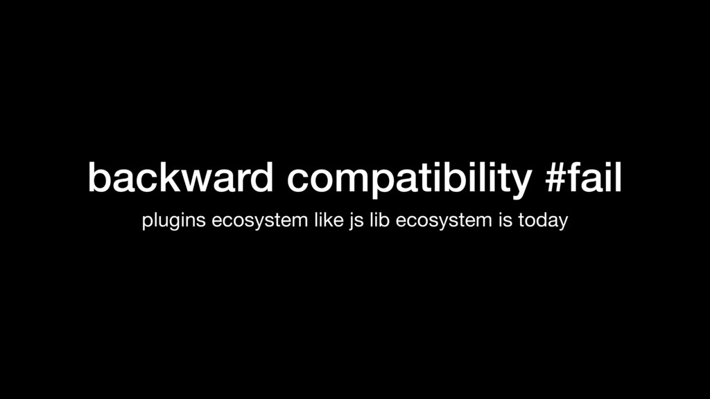 backward compatibility #fail plugins ecosystem ...
