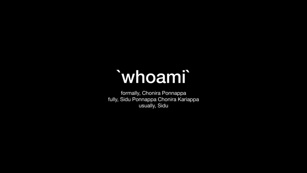 `whoami` formally, Chonira Ponnappa  fully, Sid...