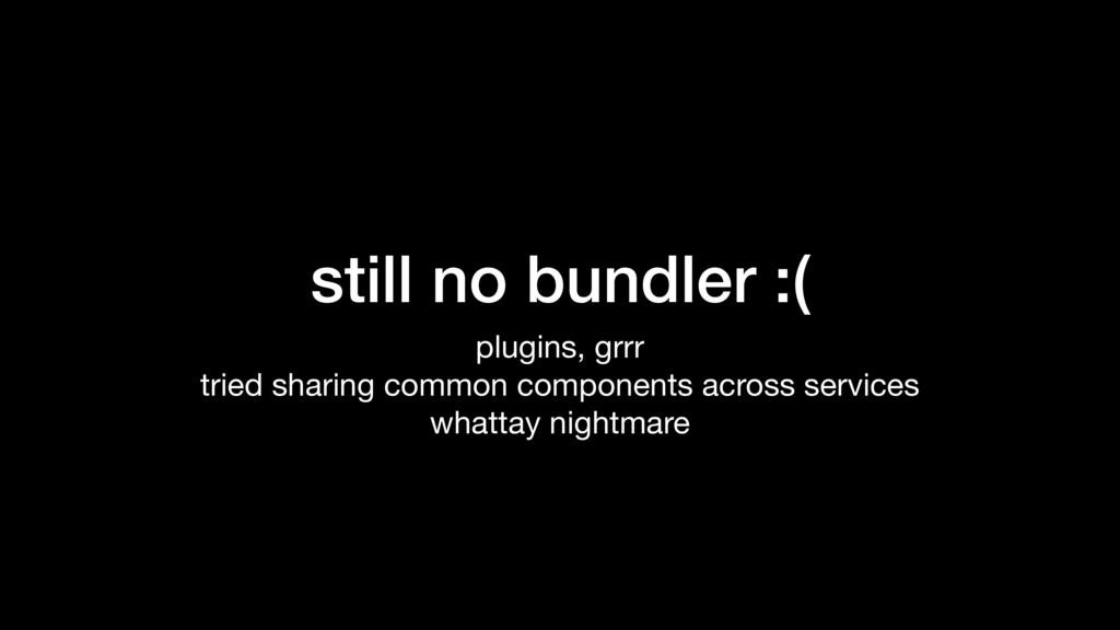 still no bundler :( plugins, grrr  tried sharin...