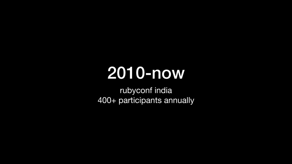 2010-now rubyconf india  400+ participants annu...