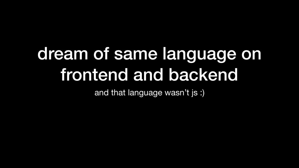 dream of same language on frontend and backend ...