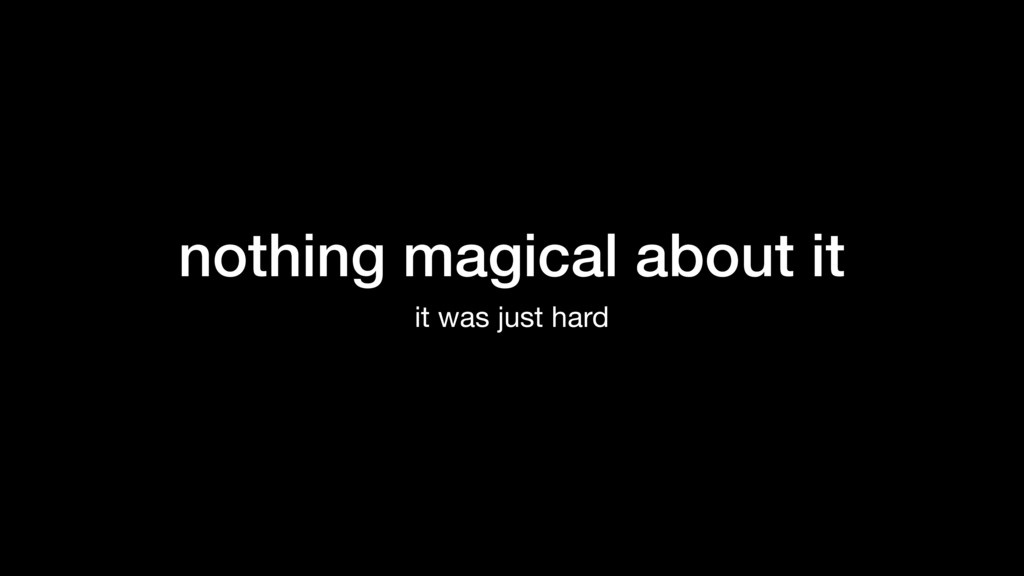 nothing magical about it it was just hard