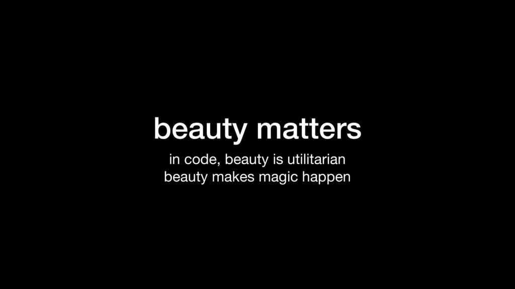 beauty matters in code, beauty is utilitarian  ...