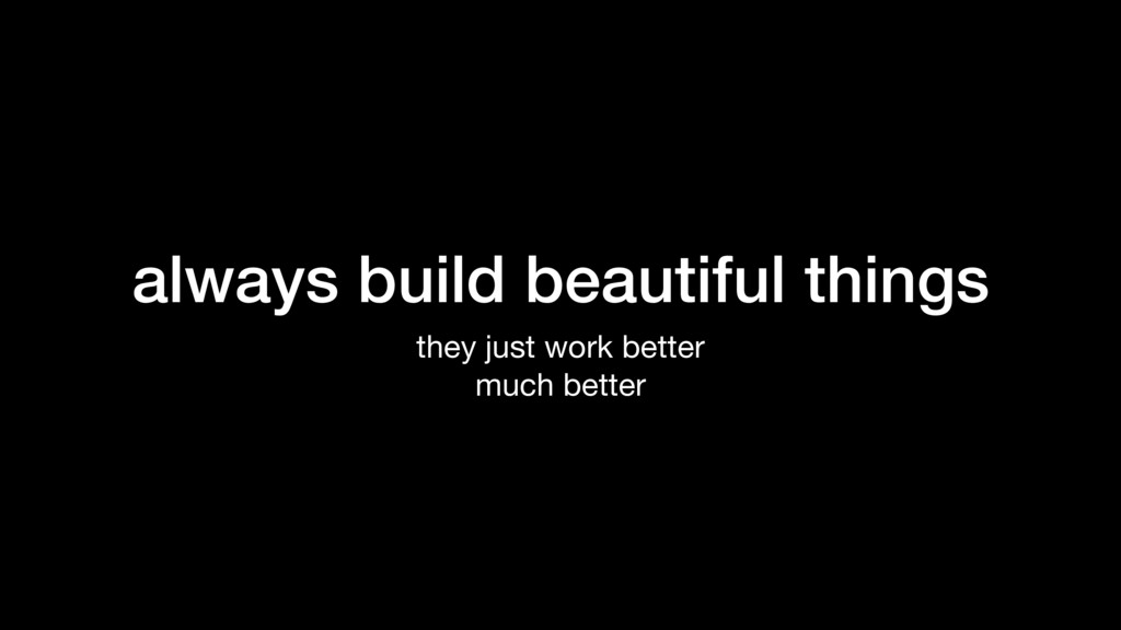 always build beautiful things they just work be...