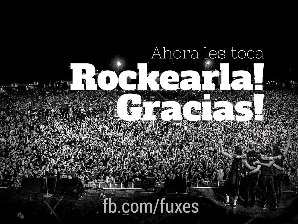 Ahora les toca Gracias! Rockearla! fb.com/fuxes