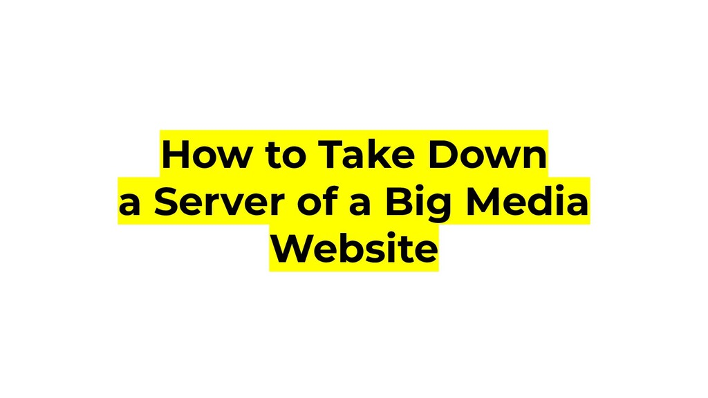How to Take Down a Server of a Big Media Website