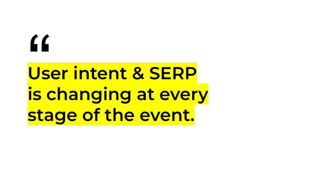 """ User intent & SERP is changing at every stage..."