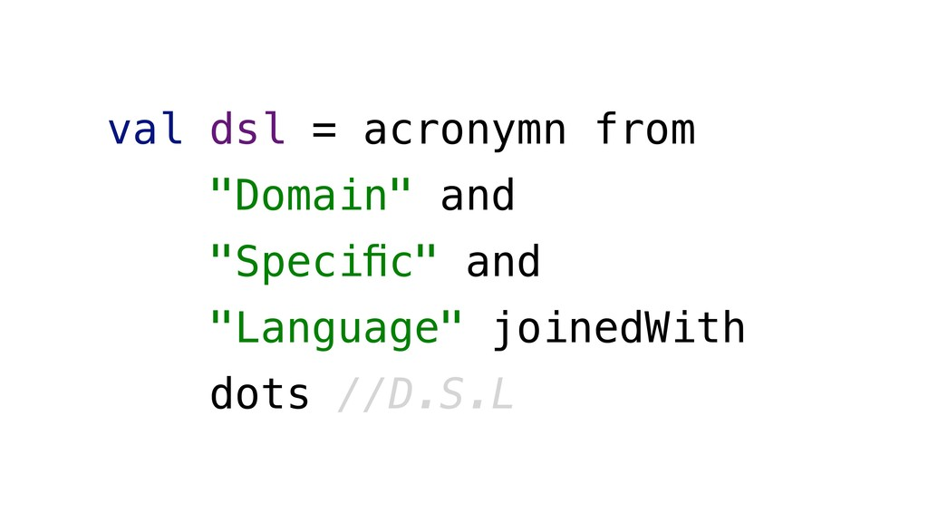 "val dsl = acronymn from ""Domain"" and ""Specific"" ..."