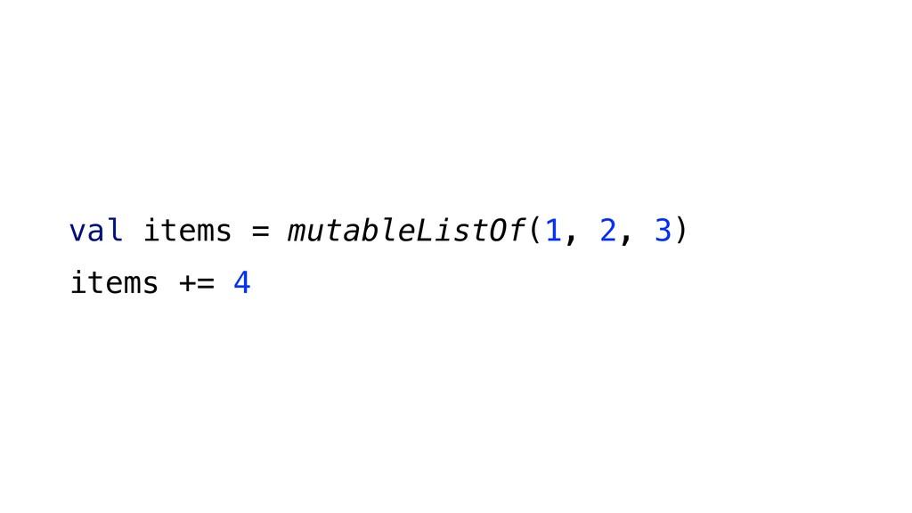 val items = mutableListOf(1, 2, 3) items += 4