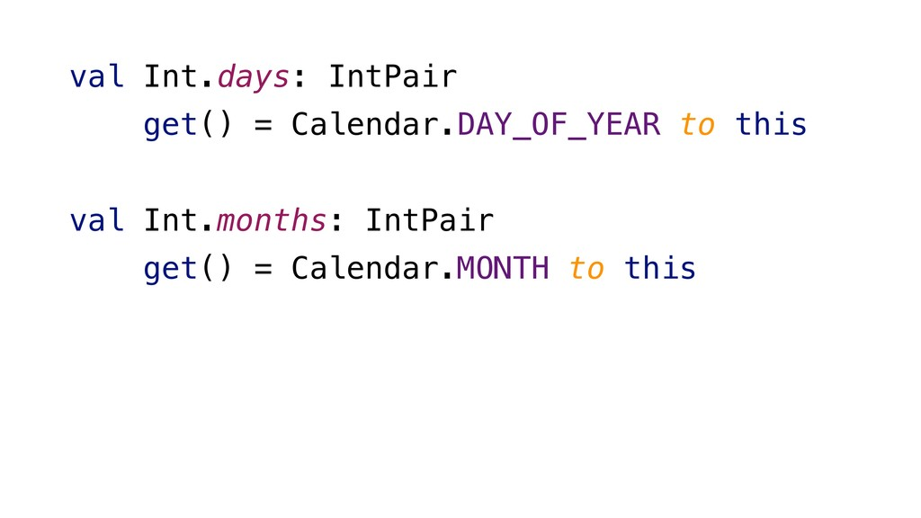 val Int.days: IntPair get() = Calendar.DAY_OF_Y...