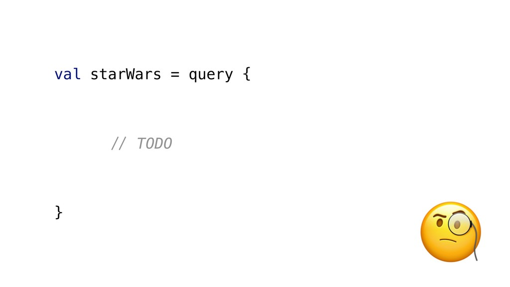 val starWars = query { '( TODO }