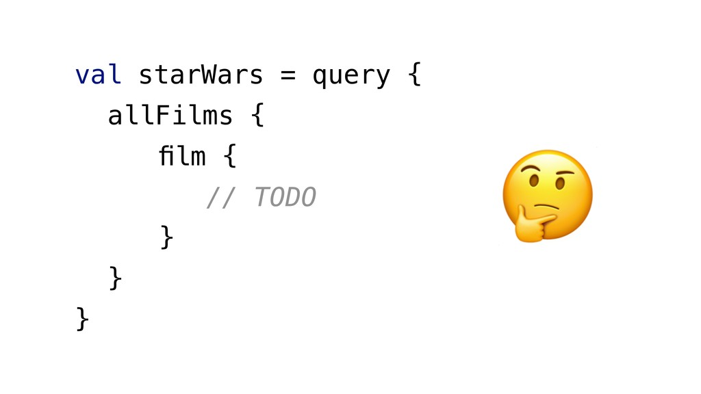 val starWars = query { allFilms { film { // TODO...
